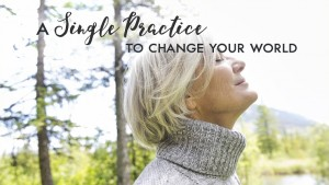 A Single Practice to Change Your World